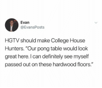 "College, Definitely, and Hgtv: Evan  @EvansPosts  HGTV should make College House  Hunters. ""Our pong table would look  great here. l can definitely see myself  passed out on these hardwood floors."" @hgtv thoughts?"