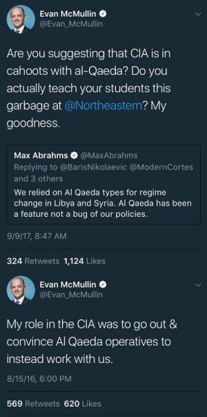 Tumblr, Work, and Blog: Evan McMullin  @Evan_McMullin  Are you suggesting that CIA is in  cahoots with al-Qaeda? Do you  actually teach your students this  garbage at @Northeastern? My  goodness.  Max Abrahms @MaxAbrahms  Replying to @BarisNikolaevic @ModernCortes  and 3 others  We relied on Al Qaeda types for regime  change in Libya and Syria. Al Qaeda has been  a feature not a bug of our policies.  9/9/17, 8:47 AM  324 Retweets 1,124 Likes   Evan McMullin  @Evan_McMullin  My role in the CIA was to go out &  convince Al Qaeda operatives to  instead work with us.  8/15/16, 6:00 PM  569 Retweets 620 Likes westernsocietyfucked100years: this guy's a fuckin joke
