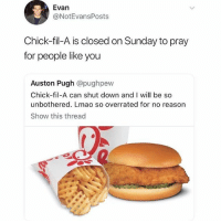 Chick-Fil-A, Lmao, and Memes: Evan  @NotEvansPosts  Chick-fil-A is closed on Sunday to pray  for people like you  Auston Pugh @pughpew  Chick-fil-A can shut down and I will be so  unbothered. Lmao so overrated for no reason  Show this thread ChicFilA.. 🔥 or 💩?! WSHH
