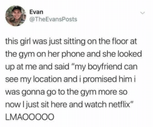 "Dank, Gym, and Netflix: Evan  @TheEvansPosts  this girl was just sitting on the floor  the gym on her phone and she looked  up at me and said ""my boyfriend can  see my location and i promised him i  was gonna go to the gym more so  now Ijust sit here and watch netflix""  LMAOOO00 She making it work"