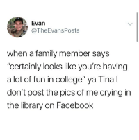 "College, Crying, and Facebook: Evan  @TheEvansPosts  when a family member says  ""certainly looks like you're having  a lot of fun in college"" ya Tina l  don't post the pics of me crying in  the library on Facebook 😭😭😭"