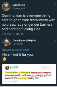 Fucking, Memes, and Restaurants: Evan Welclh  @evan_welch  Communism is everyone being  able to go to nice restaurants with  no class, race or gender barriers  and nothing fucking else.  3:25 PM 13 May 18  Constitutional-TQN  @TechQn  Replying to @evan_welch  Here fixed it for you.  Evan Welch  evan welch  Follow  Communism is everyone beine-abte toge to  barriers and nothing furcking-etse  12:25 PM-13 May 2018 (GC)