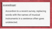 Dank, Music, and Word: evanedinger  Accordion to a recent survey, replacing  words with the names of musical  instruments in a sentence often goes  undetected.