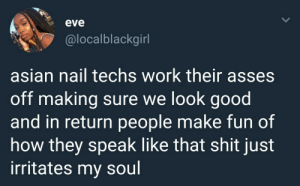 Asian, Dank, and Girls: eve  @localblackgirl  asian nail techs work their asses  off making sure we look good  and in return people make fun of  how they speak like that shit just  irritates my soul They give your girls those fabulous nalis, if youve woken up with scratches you know. by moomoogirl3 FOLLOW HERE 4 MORE MEMES.