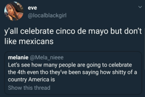 America, Dank, and Memes: eve  @localblackgirl  y'all celebrate cinco de mayo but don't  like mexicans  melanie @Mela_nieee  Let's see how many people are going to celebrate  the 4th even tho they've been saying how shitty of a  country America is  Show this thread the hypocrisy by ruggedburn FOLLOW HERE 4 MORE MEMES.