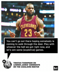 Tristan Thompson is just trying to get a W http://ble.ac/2k0ZQrS: EVELAND  23  You can't go out there hoping somebody is  coming to walk through the door. Play with  whoever the hell we got right now, and  let's win some [expletive] games.  C6  TRISTAN THOMPSON ON  LEBRON JAMES' COMMENTS  ON THE CAVALIERS ROSTER  b/r Tristan Thompson is just trying to get a W http://ble.ac/2k0ZQrS