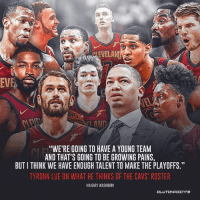 "It's the norm to doubt Tyronn Lue, and this season the same can be said about the Cavs. However he and the Cavs feel differently.: EVELAND  EVE  AN  ""WE'RE GOING TO HAVE A YOUNG TEAM  AND THAT'S GOING TO BE GROWING PAINS,  BUT I THINK WE HAVE ENOUGH TALENT TO MAKE THE PLAYOFFS.""  TYRONN LUE ON WHAT HE THINKS OF THE CAVS' ROSTER  VIA GARY WASHBURN  CL It's the norm to doubt Tyronn Lue, and this season the same can be said about the Cavs. However he and the Cavs feel differently."
