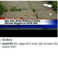 <p>Man what a shame (via /r/BlackPeopleTwitter)</p>: EVELOPINO STORY  Man Shot While Walking&Eating  Chicken Nuggets on North Side  33 likes  tazzhills My nigga ain't even get to open his  sauce brah <p>Man what a shame (via /r/BlackPeopleTwitter)</p>