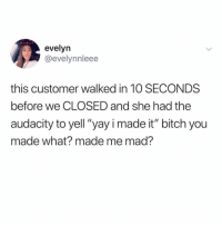 "Bitch, Memes, and Audacity: evelyn  @evelynnleee  this customer walked in 10 SECONDS  before we CLOSED and she had the  audacity to yell ""yay i made it"" bitch you  made what? made me mad? I am that customer tho... NOT MY PROBLEM. Fetch every pair of Jordan's from the back... I'll try them all on while taking my sweet time and hitting my Juul."