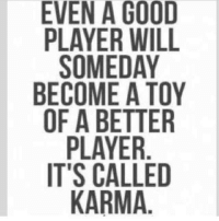#ByeByePast: EVEN A GOOD  PLAYER WILL  SOMEDAY  BECOME A TOY  OF A BETTER  PLAYER  IT'S CALLED  KARMA #ByeByePast