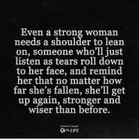 Lean, Life, and Strong: Even a strong Woman  needs a shoulder to lean  on, someone who'll just  listen as tears roll down  to her face, and remind  her that no matter how  far she's fallen, she'll get  up again, stronger and  wiser than before.  Lessons Taught  By LIFE <3