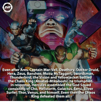 ⚫️▪️◼️The Chaos King!!! ⚫️▪️◼️ chaosking thechaosking king villain villains fact facts comics comic galactus thieve ares mar-vell deathcry doctordruid hera zeus banshee swordsman vision hercules amadeuscho galactus silversurfer thor avengers amazing: Even after Ares  Captain Mar-Vell, Deathory Doctor Druid,  Hera, Zeus, Banshee, Moira McTaggert, Swordsman,  Thunderbird, the  Vision and Yellowjacket battled  the Chaos King (Amatsu-Mikaboshi) he triumphed.  In response, Hercules assembled the God Squad  consisting of Cho, Hellstorm, Galactus, Sersi Silver  Surfer, Thor, Venus, and himself.Even then the Chaos  King defeated them alla ⚫️▪️◼️The Chaos King!!! ⚫️▪️◼️ chaosking thechaosking king villain villains fact facts comics comic galactus thieve ares mar-vell deathcry doctordruid hera zeus banshee swordsman vision hercules amadeuscho galactus silversurfer thor avengers amazing
