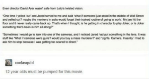 """Guns, Joker, and Omg: Even director David Ayer wasnt safe from Leto's twisted vision  """"One time 1I yelled cut' and Jared turned to me and said what if someone just stood in the middle of Wall Street  and yelled cut? maybe the monkers in suits would forget their trained routine of going to work. My jaw hit the  floor and it never really came back up. That's when I thought, is he getting in character to play Joker, or is Joker  something that's been in him all along?  Sometimes I would go to look into one of the cameras, and I noticed Jared had put something in the lens. It was  stuff like What if cameras were guns? would you buy a mass murderer?' and 'Lights. Camera. Insanity I had to  ask him to stop becuase I was getting too scared to direct.  coelasquid  12 year olds must be pumped for this movie. Nearly cut myself on that edgeomg-humor.tumblr.com"""