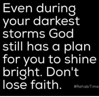 God, Memes, and Time: Even during  your darkest  storms God  still has a plan  for you to shine  bright. Don't  lose faith  Rehab Time So thankful