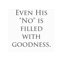 """Goodness,  No, and With: EVEN HIS  """"NO"""" IS  FILLED  WITH  GOODNESS"""