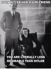 <p>Antigüalla para recordar cuan interesante eres si estás solo en San Valentín</p>: EVEN HITLER HAD A GIRLFRIEND  YOU ARE LITERALLY LESs  DESIRABLE THAN HITLER <p>Antigüalla para recordar cuan interesante eres si estás solo en San Valentín</p>