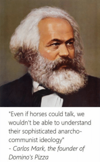 "Horses, Pizza, and Domino's Pizza: ""Even if horses could talk, we  wouldn't be able to understand  their sophisticated anarcho-  Communist ideology""  Carlos Mark, the founder of  Domino's Pizza"