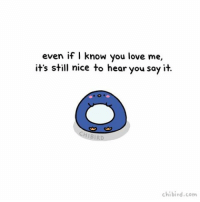 Cute, Love, and Memes: even if I know you love me,  it's still nice to hear you say it.  chibi rd.com Positive words of affirmation can be really important to some people! It's nice to be reminded, even if you both know already. What are some nice things you all do to remind people you love them? ☺️💕 cute penguin love relationship lovelanguage wordsofaffirmation positive doodle chibird art