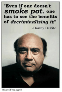"Danny Devito: ""Even if one doesn't  smoke pot,  one  has to see the benefits  of decriminalizing it.""  Danny DeVito  Share if you agree"