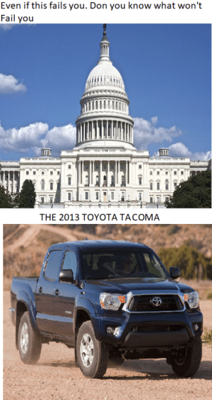 Fail, Reddit, and Toyota: Even if this fails you. Don you know what won't  Fail you  THE 2013 TOYOTA TACOMA  TA 2013 TOYOTA TACOMA BABY