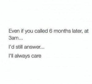 You Called: Even if you called 6 months later, at  3am...  l'd still answer...  Ill always care