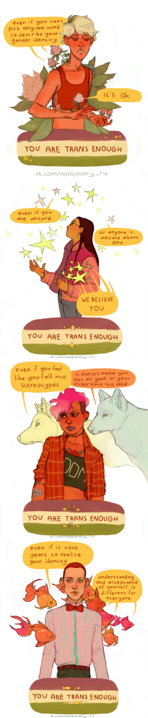 howling-wizard:  For all the wonderful non-binary trans folks<3: even if you cant  one word  pick only  Lo describe yours  gender identity  It's ok  YOU ARE TRANS ENOUGH  Vk.com/nonbinary-ru   even if you  unsure  are  or anyone is  unsure about  you  WE BELIEVE  YOU  YOU ARE T RANS ENOUGH  vk.com/nonbinary-ru   e ven if you feel  it doesn't make you  like you tall into  Stereotypes  good  or your  not as  experience less valid  ODM  YOU ARE TRANS ENOUGH  vk.com/nonbinry-Fu   even if it took  years to realise  your identity  understanding  and acce Ptance  of yourself is  Jifferent for  everyone  YOU ARE TRANS ENOUGH  vk.com/nonbinary-ru howling-wizard:  For all the wonderful non-binary trans folks<3