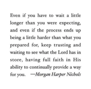 Harper: Even if you have to  longer than you were expecting,  and even if the process ends up  being a little harder than what you  prepared for, keep trusting and  waiting to see what the Lord has in  store, having full faith in His  ability to continually provide a way  for you. Morgan Harper Nichols  wait a little