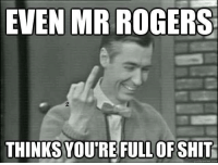 mr rogers: EVEN MR ROGERS  THINKS YOURE OF SHIT  quick meme com