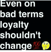 They be wondering why i cut them off loyalty is everything you never showed it to me: Even on  bad terms  loyalty  shouldn't  change  0 0 They be wondering why i cut them off loyalty is everything you never showed it to me