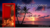 "Reddit, Watch Out, and Vacation: Even on vacation  Watch out for the  Stay safe out there <p>[<a href=""https://www.reddit.com/r/surrealmemes/comments/7o6abx/frickin_fractals/"">Src</a>]</p>"