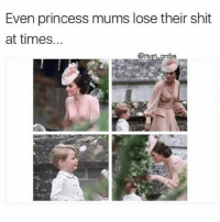 Not just us peasants 💁🏼 Rp from the fab @mum_probs @mum_probs goodgirlwithbadthoughts 💅🏼: Even princess mums lose their shit  at times.  m probe Not just us peasants 💁🏼 Rp from the fab @mum_probs @mum_probs goodgirlwithbadthoughts 💅🏼