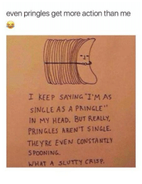 "Head, Pringles, and Humans of Tumblr: even pringles get more action than me  I KEEP SAYING I'M AS  SINGLE AS A PRINGLE""  IN MY HEAD, BUT REALLY  PRINGLES AREN'T SINGLE  THEYRE EVEN CONSTANTLY  S POONING.  WHAT A SLUTTY CRISP."