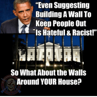"""Hey, this is another stupid meme!  Walls and security around the President are just reasonable security precautions!""    Exactly.  Look, I'm not saying building a wall is right or practical, but if you attack anyone for even making suggestions like this on the basis of unbearable hatred and racism, let's ask people to be consistent.  Oh, and if you suggest that some small portion of illegal immigrants might be criminals, YOU are a hateful, evil racist.  If you suggest walls around politicians are reasonable security because some tiny fraction of American citizens might be assassins, you're just taking reasonable security precautions.   That's hypocrisy. - Out-Ray-Jess Metal Creations - Cold Dead Hands 2nd Amendment Gear CDH2A.COM/shop Law: ""Even Suggesting  uilding A Wall To  Keep People Out  Is Hateful & Racist!""  So What About the Walls  Around YOUR House? ""Hey, this is another stupid meme!  Walls and security around the President are just reasonable security precautions!""    Exactly.  Look, I'm not saying building a wall is right or practical, but if you attack anyone for even making suggestions like this on the basis of unbearable hatred and racism, let's ask people to be consistent.  Oh, and if you suggest that some small portion of illegal immigrants might be criminals, YOU are a hateful, evil racist.  If you suggest walls around politicians are reasonable security because some tiny fraction of American citizens might be assassins, you're just taking reasonable security precautions.   That's hypocrisy. - Out-Ray-Jess Metal Creations - Cold Dead Hands 2nd Amendment Gear CDH2A.COM/shop Law"