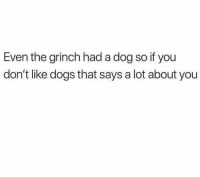 the grinch: Even the grinch had a dog so if you  don't like dogs that says a lot about you