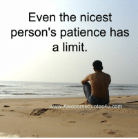 Patience: Even the nicest  person's patience has  a limit.  WWW Awesomequotes4u.com
