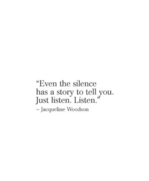 """jacqueline: """"Even the silence  has a story to tell you.  Just listen. Listen  Jacqueline Woodson"""