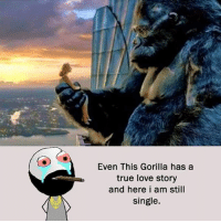 Be Like, Love, and Meme: Even This Gorilla has a  true love story  and here i am still  single. Twitter: BLB247 Snapchat : BELIKEBRO.COM belikebro sarcasm meme Follow @be.like.bro