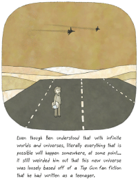 Literally everything [oc]: Even though Ben understood that with infinite  worlds and universes, literally everything that is  possible will happen somewhere, at some point...  t still weirded him out that this new universe  was loosely based off of a Top Gun fan fiction  that he had written as a teenager. Literally everything [oc]