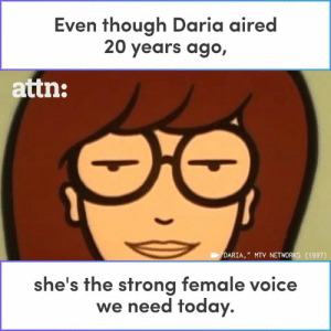 "Daria aired 20 years ago, but she's still the strong female voice we need today.: Even though Daria aired  20 years ago,  attn:  DARIA,"" MTV NETWORKS (1997)  he's the strong female voice  we need today. Daria aired 20 years ago, but she's still the strong female voice we need today."