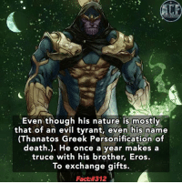 Memes, Greek, and 🤖: Even though his nature is mostly  that of an evil tyrant, even his name  (Thanatos Greek Personification of  death.). He once a year makes a  truce with his brother, Eros.  To exchange gifts.  Fact - I wonder if he has a solo run comic. • • - QOTD?!: Who do you want a fact about?!