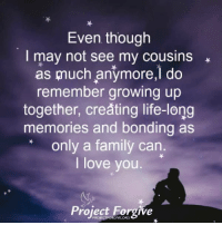 Family, Growing Up, and Life: Even though  I may not see my cousins  as gnuch anymore,] do  remember growing up  together, creating life-long  memories and bonding as  only a family can  I love you.  0%  Project Forgive <3