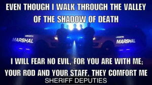 Memes, Death, and Evil: EVEN THOUGH I WALK THROUGH THE VALLEY  OF THE SHADOW OF DEATH  ARAPTIS  MARSHAL  MARSHAL  I WILL FEAR NO EVIL, FOR YOU ARE WITH ME;  YOUR ROD AND YOUR STAFF, THEY COMFORT ME  SHERIFF DEPUTIES