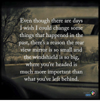 Memes, Left Behind, and Mirror: Even though there are days  wish I could change some  things that happened in the  past, there's a reason the rear  view mirror is so small and  the windshield is so big,  where you're headed is  much more important than  what you've left behind  POSITIVE  ENERGY