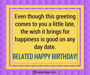 Belated Birthday Wishes, Messages, Greeting & Cards #sayingimages #belatedbirthdaywishes #belatedhappybirthday: Even though this greeting  comes to you a little late,  the wish it brings for  happinesS IS qo0d on any  day date.  BELATED HAPPY BIRTHDAY!  @sayinglmages.com Belated Birthday Wishes, Messages, Greeting & Cards #sayingimages #belatedbirthdaywishes #belatedhappybirthday