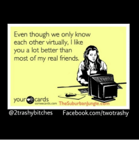 virtualfriends lol loveit lmao lmfao ecard applies to all my bookbitches 2! ecard rottencard rottenecard truth twotrashy: Even though we only know  each other virtually, I like  you a lot better than  most of my real friends.  your  e cards  sormeecards.com  TheSuburbanjungle.com  @2trashy bitches Facebook.com/twotrashy virtualfriends lol loveit lmao lmfao ecard applies to all my bookbitches 2! ecard rottencard rottenecard truth twotrashy