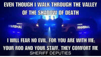 God bless our Peacemakers, let's hear it for them!: EVEN THOUGHI WALK THROUGH THE VALLEY  OF THE SHADOW OF DEATH  MARSHAL  MARSHAL  I WILL FEAR NO EVIL, FOR YOU ARE WITH ME;  YOUR ROD AND YOUR STAFF. THEY COMFORT ME  SHERIFF DEPUTIES God bless our Peacemakers, let's hear it for them!