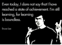 """""""Even today, I dare not say that I have reached a state of...""""-Bruce Lee [473 × 347]: Even today, I dare not say that Ihave  reached a state ofachievement. I'm still  leaming, for leaming  is boundless.  Bruce Lee """"Even today, I dare not say that I have reached a state of...""""-Bruce Lee [473 × 347]"""