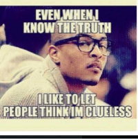 💯: EVEN WHEN I  KNOW THE TRU  ILIKE TO LET  PEOPLE THINKIN CLUELESS 💯