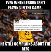Bad, Bruh, and LeBron James: EVEN WHEN LEBRON ISN'T  PLAYING IN THE GAME...  @nba memes 24  LeBron James 2  King James  Man can't watch this anymore man! I  would like to see the kids decide who  wins the game  I mean Bruh!! Smh  HE STILL COMPLAINS ABOUTTHE  REFS Cmon LeBron 😂 (Yes, I know the officiating was bad, but still 😂) nbamemes nba_memes_24