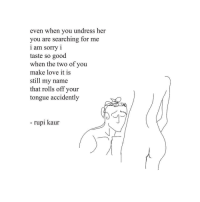 Love, Sorry, and Good: even when you undress her  you are searching for me  1 am sorry 1  taste so good  when the two of you  make love it is  still my name  that rolls off your  tongue accidently  - rupi kaur